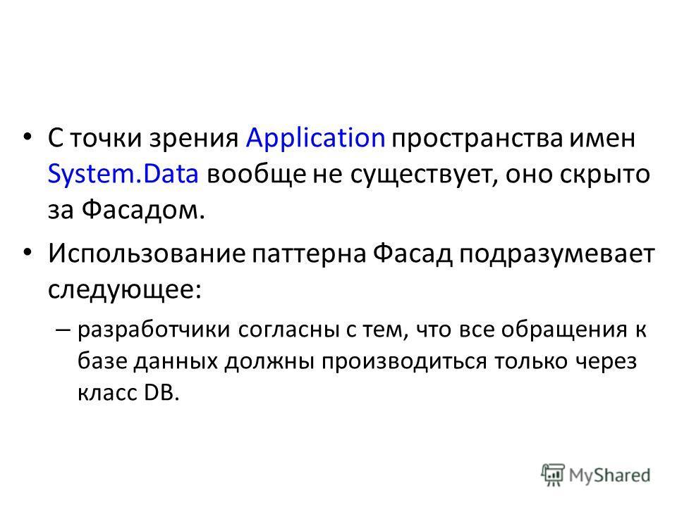 С точки зрения Application пространства имен System.Data вообще не существует, оно скрыто за Фасадом. Использование паттерна Фасад подразумевает следующее: – разработчики согласны с тем, что все обращения к базе данных должны производиться только чер