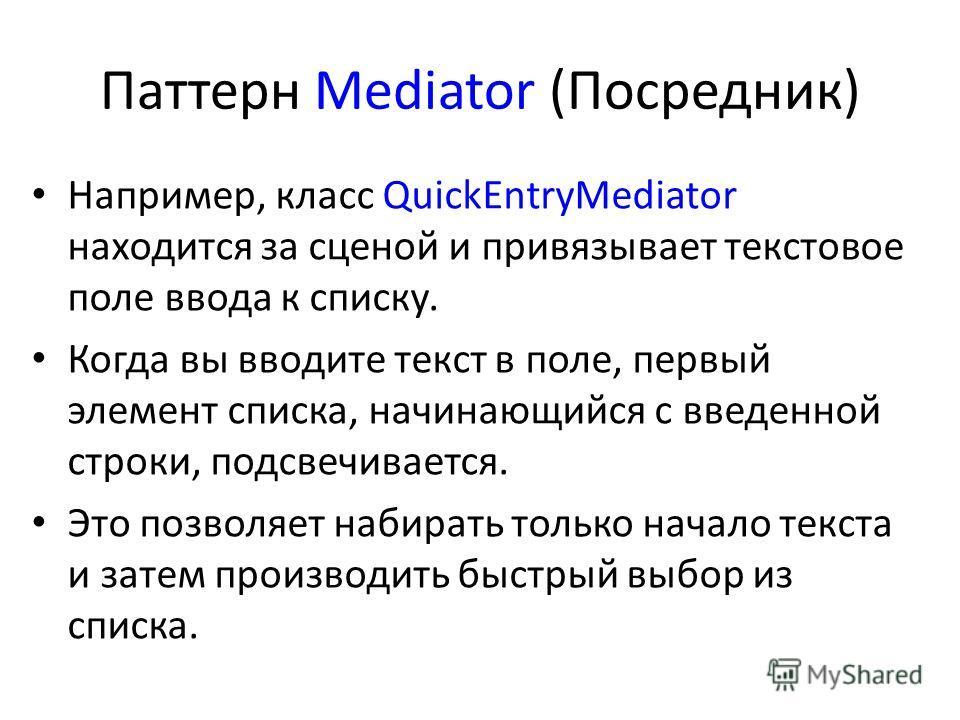 Паттерн Mediator (Посредник) Например, класс QuickEntryMediator находится за сценой и привязывает текстовое поле ввода к списку. Когда вы вводите текст в поле, первый элемент списка, начинающийся с введенной строки, подсвечивается. Это позволяет наби