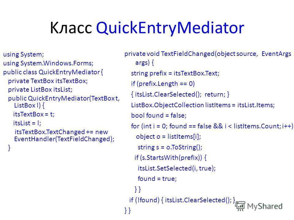 Kласс QuickEntryMediator using System; using System.Windows.Forms; public class QuickEntryMediator { private TextBox itsTextBox; private ListBox itsList; public QuickEntryMediator(TextBox t, ListBox l) { itsTextBox = t; itsList = l; itsTextBox.TextCh