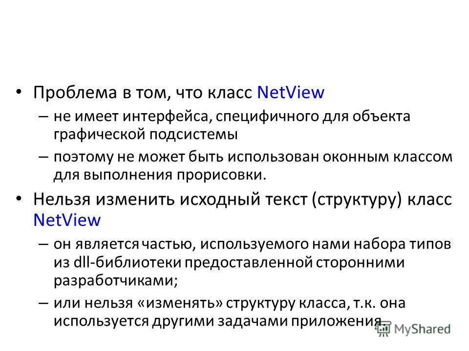 Проблема в том, что класс NetView – не имеет интерфейса, специфичного для объекта графической подсистемы – поэтому не может быть использован оконным классом для выполнения прорисовки. Нельзя изменить исходный текст (структуру) класс NetView – он явля