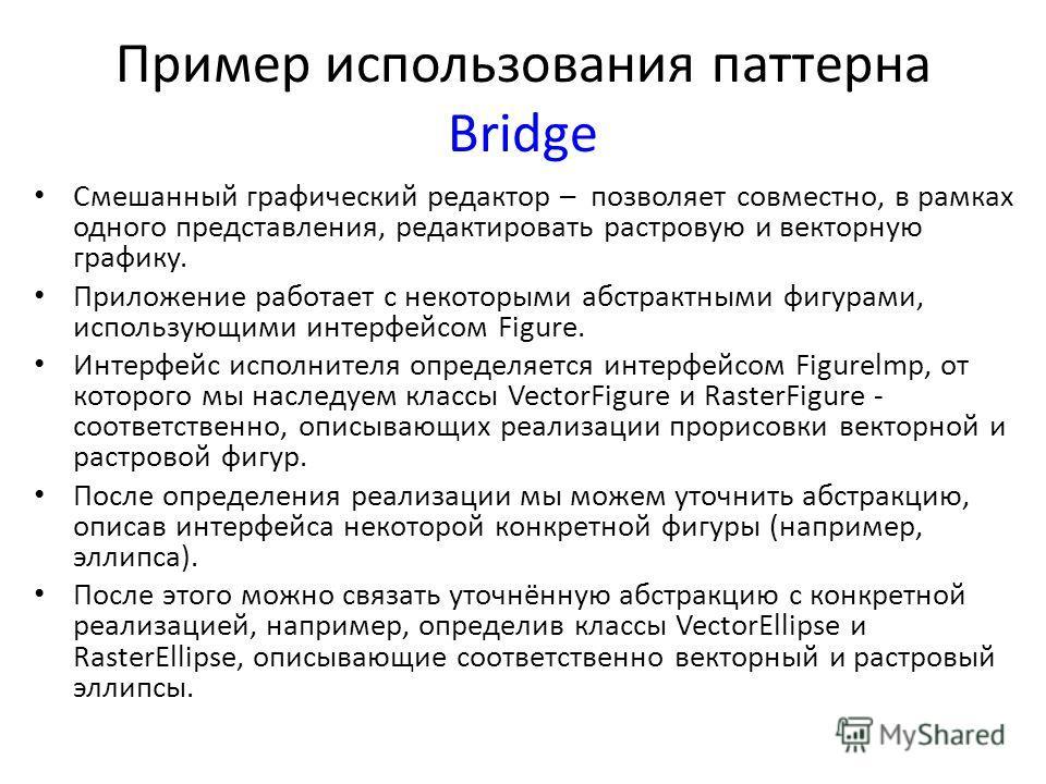 Пример использования паттерна Bridge Смешанный графический редактор – позволяет совместно, в рамках одного представления, редактировать растровую и векторную графику. Приложение работает с некоторыми абстрактными фигурами, использующими интерфейсом F
