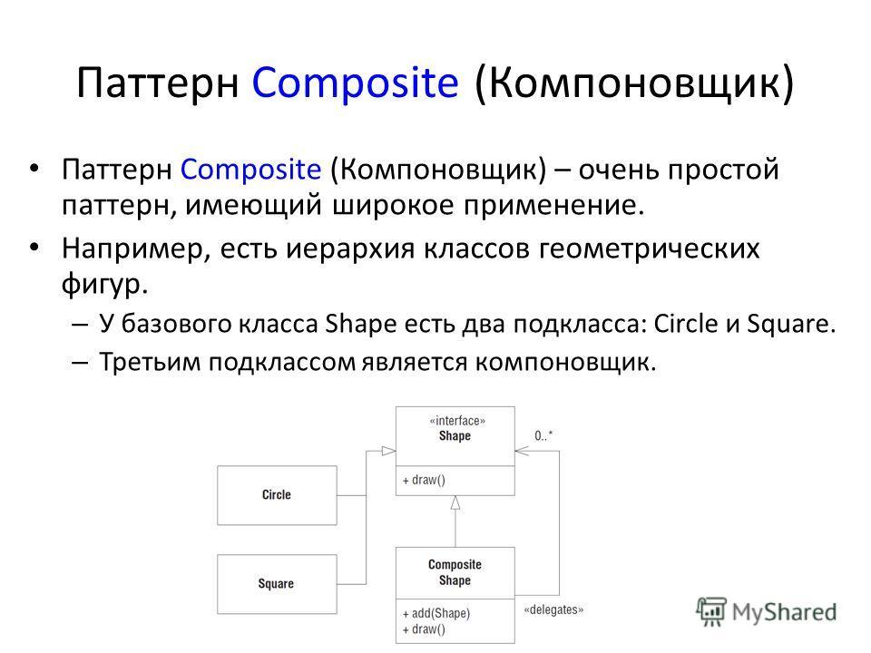 Паттерн Composite (Компоновщик) Паттерн Composite (Компоновщик) – очень простой паттерн, имеющий широкое применение. Например, есть иерархия классов геометрических фигур. – У базового класса Shape есть два подкласса: Circle и Square. – Третьим подкла