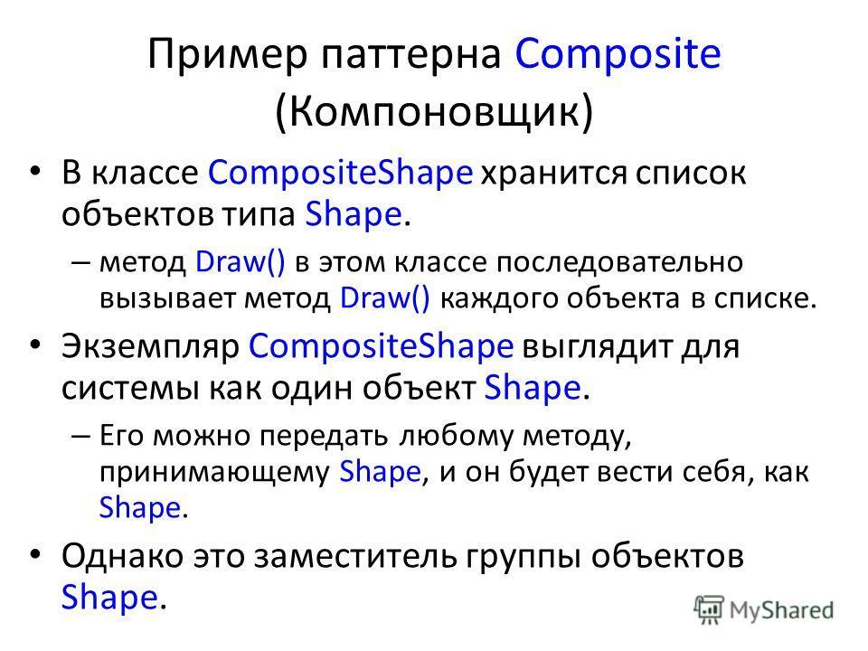 Пример паттерна Composite (Компоновщик) В классе CompositeShape хранится список объектов типа Shape. – метод Draw() в этом классе последовательно вызывает метод Draw() каждого объекта в списке. Экземпляр CompositeShape выглядит для системы как один о