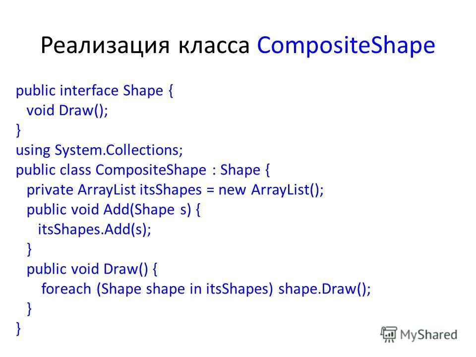 Реализация класса CompositeShape public interface Shape { void Draw(); } using System.Collections; public class CompositeShape : Shape { private ArrayList itsShapes = new ArrayList(); public void Add(Shape s) { itsShapes.Add(s); } public void Draw()