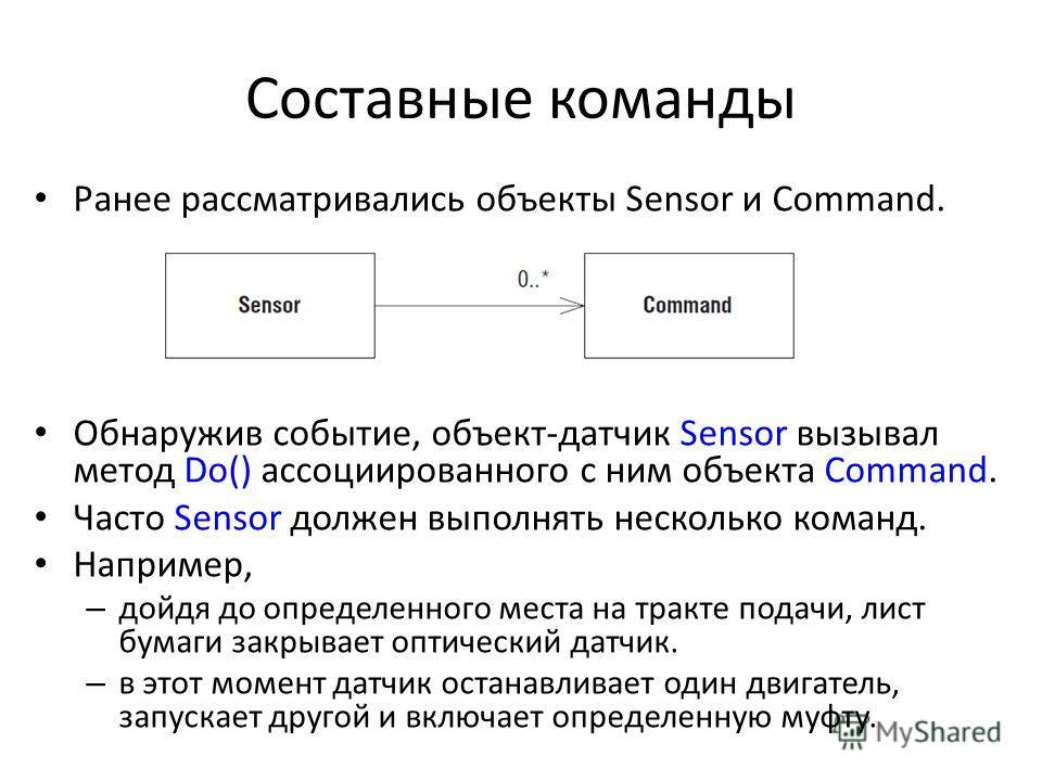 Составные команды Ранее рассматривались объекты Sensor и Command. Обнаружив событие, объект-датчик Sensor вызывал метод Do() ассоциированного с ним объекта Command. Часто Sensor должен выполнять несколько команд. Например, – дойдя до определенного ме