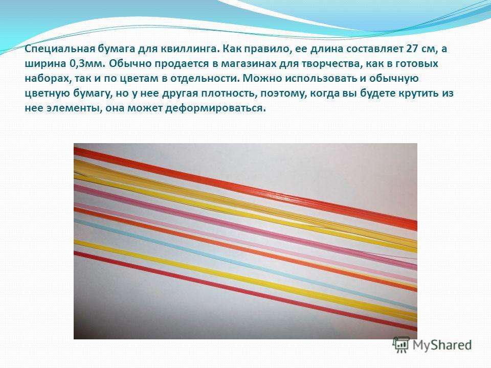 Специальная бумага для квиллинга. Как правило, ее длина составляет 27 см, а ширина 0,3мм. Обычно продается в магазинах для творчества, как в готовых наборах, так и по цветам в отдельности. Можно использовать и обычную цветную бумагу, но у нее другая