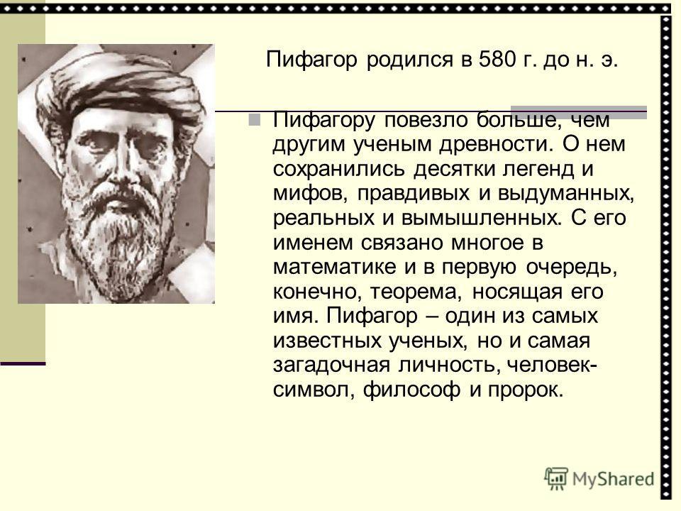 Пифагор родился в 580 г. до н. э. Пифагору повезло больше, чем другим ученым древности. О нем сохранились десятки легенд и мифов, правдивых и выдуманных, реальных и вымышленных. С его именем связано многое в математике и в первую очередь, конечно, те