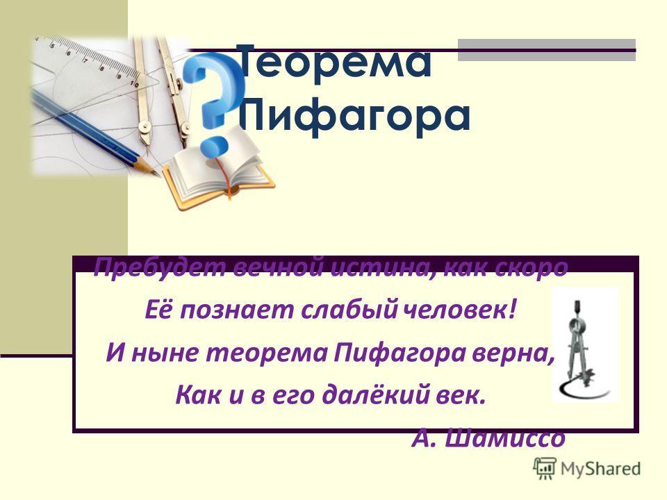 Теорема Пифагора Пребудет вечной истина, как скоро Её познает слабый человек! И ныне теорема Пифагора верна, Как и в его далёкий век. А. Шамиссо