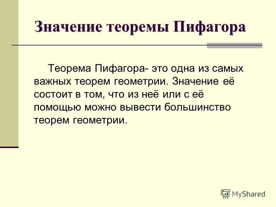 Значение теоремы Пифагора Значение теоремы Пифагора Теорема Пифагора- это одна из самых важных теорем геометрии. Значение её состоит в том, что из неё или с её помощью можно вывести большинство теорем геометрии.