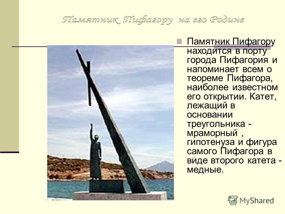 Памятник Пифагору находится в порту города Пифагория и напоминает всем о теореме Пифагора, наиболее известном его открытии. Катет, лежащий в основании треугольника - мраморный, гипотенуза и фигура самого Пифагора в виде второго катета - медные.