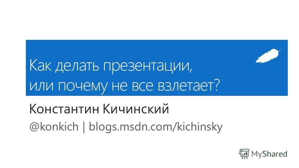 Как делать презентации, или почему не все взлетает? Константин Кичинский @konkich | blogs.msdn.com/kichinsky