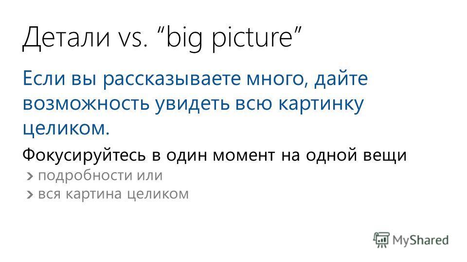 Детали vs. big picture Если вы рассказываете много, дайте возможность увидеть всю картинку целиком. Фокусируйтесь в один момент на одной вещи подробности или вся картина целиком