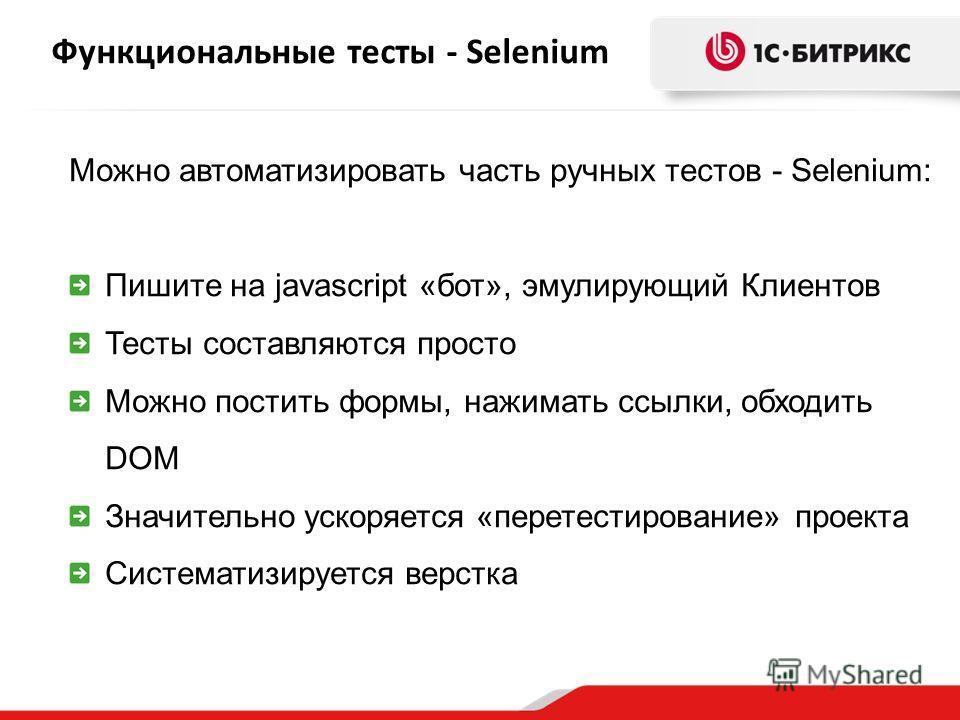 Функциональные тесты - Selenium Можно автоматизировать часть ручных тестов - Selenium: Пишите на javascript «бот», эмулирующий Клиентов Тесты составляются просто Можно постить формы, нажимать ссылки, обходить DOM Значительно ускоряется «перетестирова