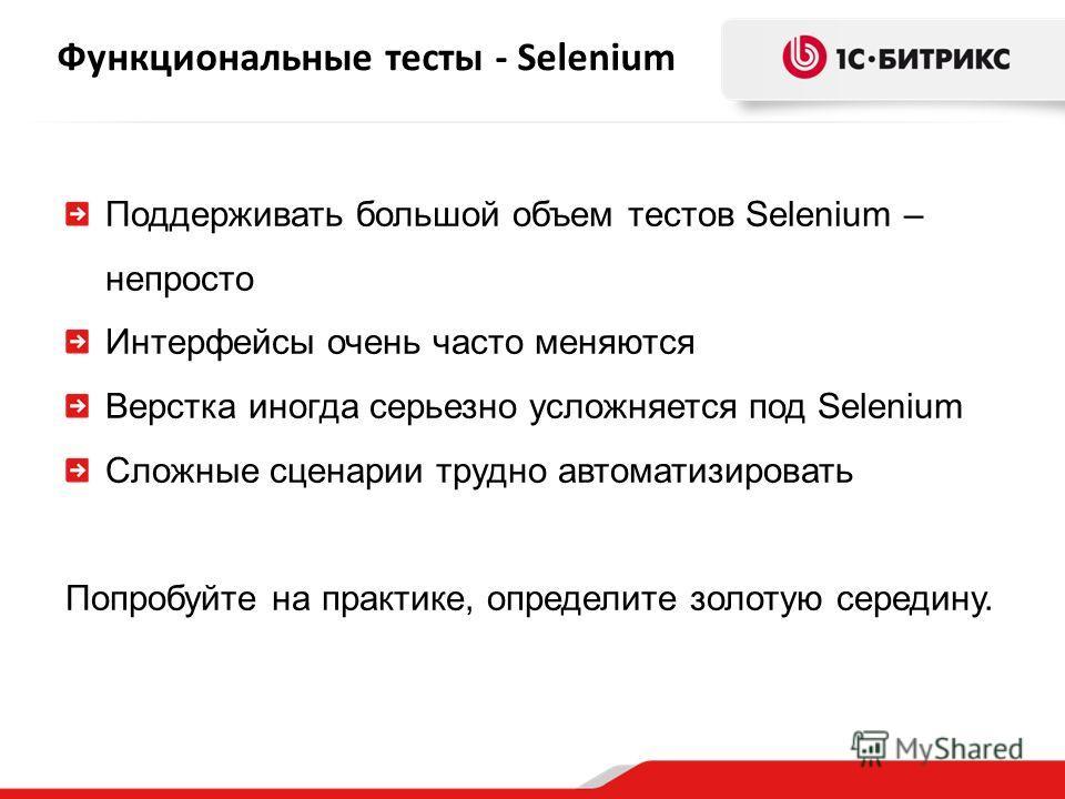 Функциональные тесты - Selenium Поддерживать большой объем тестов Selenium – непросто Интерфейсы очень часто меняются Верстка иногда серьезно усложняется под Selenium Сложные сценарии трудно автоматизировать Попробуйте на практике, определите золотую