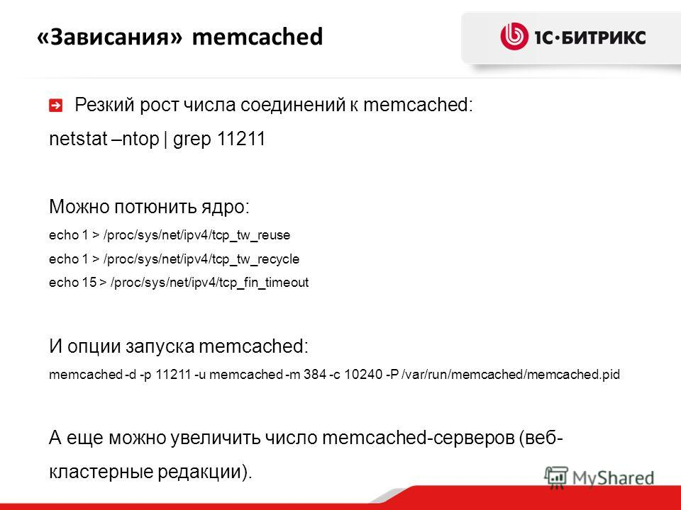«Зависания» memcached Резкий рост числа соединений к memcached: netstat –ntop | grep 11211 Можно потюнить ядро: echo 1 > /proc/sys/net/ipv4/tcp_tw_reuse echo 1 > /proc/sys/net/ipv4/tcp_tw_recycle echo 15 > /proc/sys/net/ipv4/tcp_fin_timeout И опции з