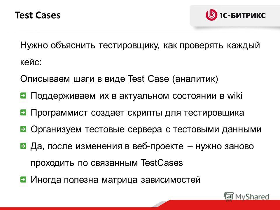 Test Cases Нужно объяснить тестировщику, как проверять каждый кейс: Описываем шаги в виде Test Case (аналитик) Поддерживаем их в актуальном состоянии в wiki Программист создает скрипты для тестировщика Организуем тестовые сервера с тестовыми данными