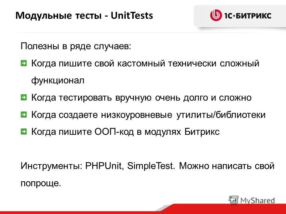 Модульные тесты - UnitTests Полезны в ряде случаев: Когда пишите свой кастомный технически сложный функционал Когда тестировать вручную очень долго и сложно Когда создаете низкоуровневые утилиты/библиотеки Когда пишите ООП-код в модулях Битрикс Инстр