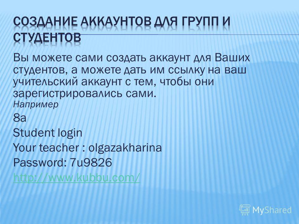 Вы можете сами создать аккаунт для Ваших студентов, а можете дать им ссылку на ваш учительский аккаунт с тем, чтобы они зарегистрировались сами. Например 8a Student login Your teacher : olgazakharina Password: 7u9826 http://www.kubbu.com/