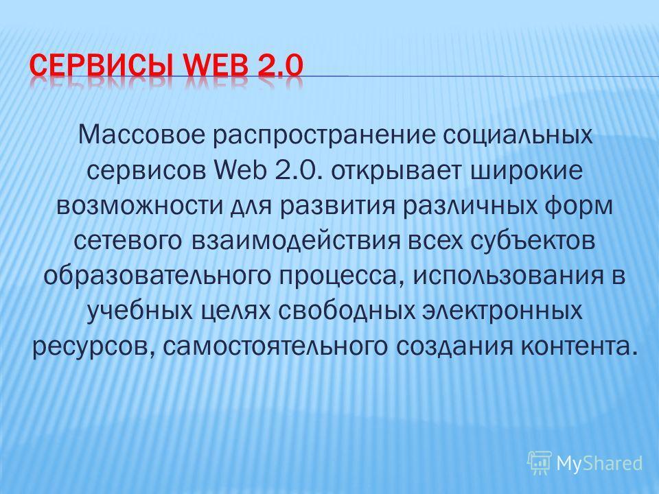 Массовое распространение социальных сервисов Web 2.0. открывает широкие возможности для развития различных форм сетевого взаимодействия всех субъектов образовательного процесса, использования в учебных целях свободных электронных ресурсов, самостояте