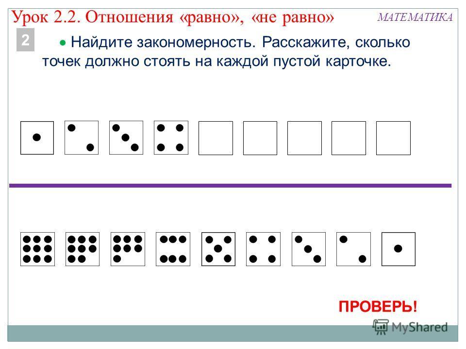 МАТЕМАТИКА Найдите закономерность. Расскажите, сколько точек должно стоять на каждой пустой карточке. 2 ПРОВЕРЬ! Урок 2.2. Отношения «равно», «не равно»