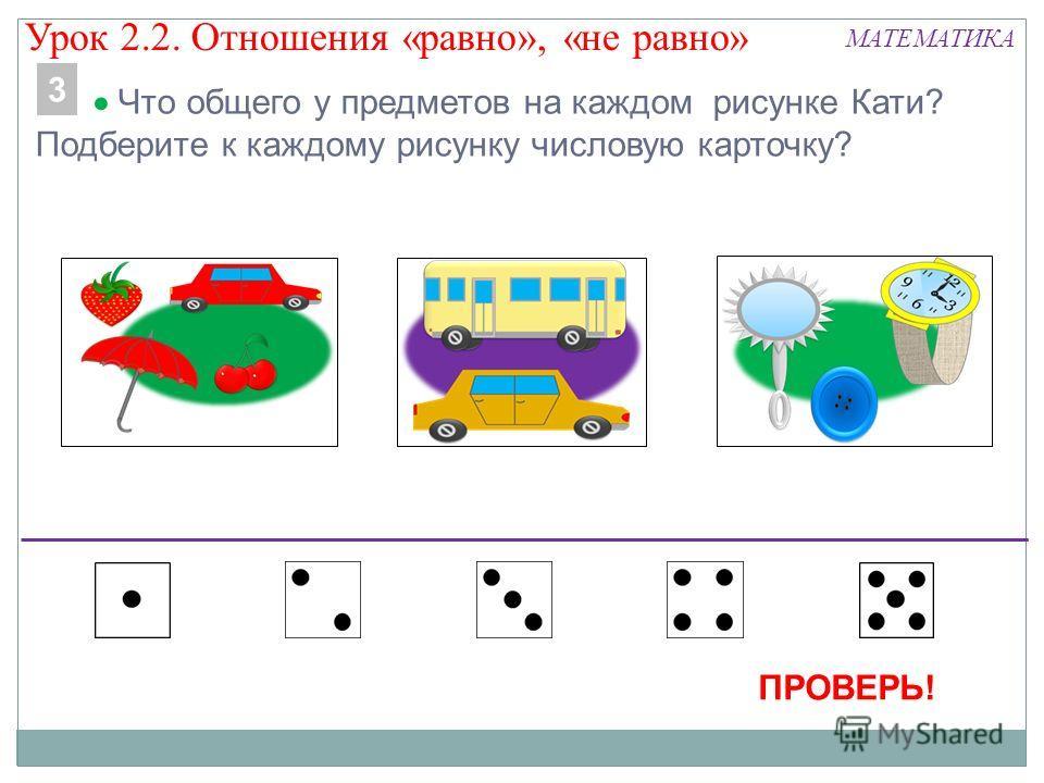 МАТЕМАТИКА Что общего у предметов на каждом рисунке Кати? Подберите к каждому рисунку числовую карточку? 3 ПРОВЕРЬ! Урок 2.2. Отношения «равно», «не равно»