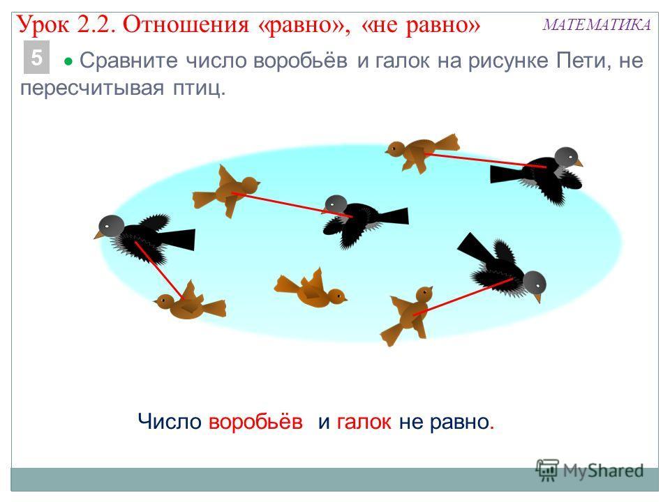 МАТЕМАТИКА Сравните число воробьёв и галок на рисунке Пети, не пересчитывая птиц. 5 Число воробьёв и галок не равно. Урок 2.2. Отношения «равно», «не равно»