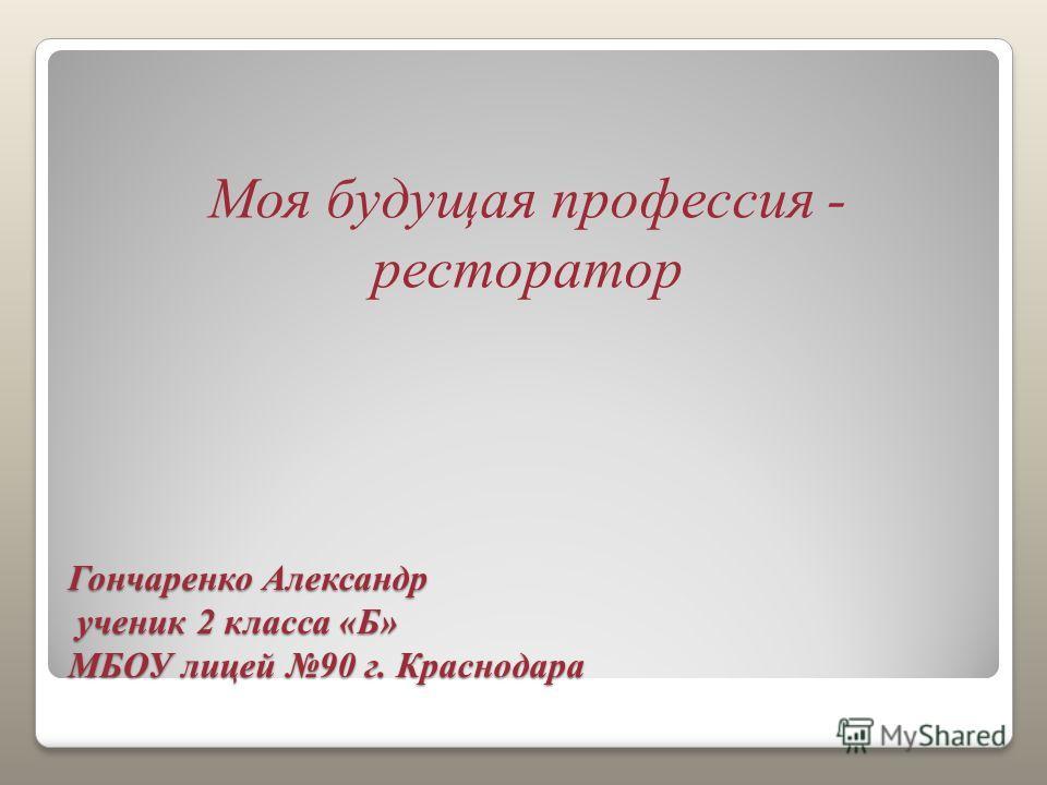 Гончаренко Александр ученик 2 класса «Б» МБОУ лицей 90 г. Краснодара Моя будущая профессия - ресторатор