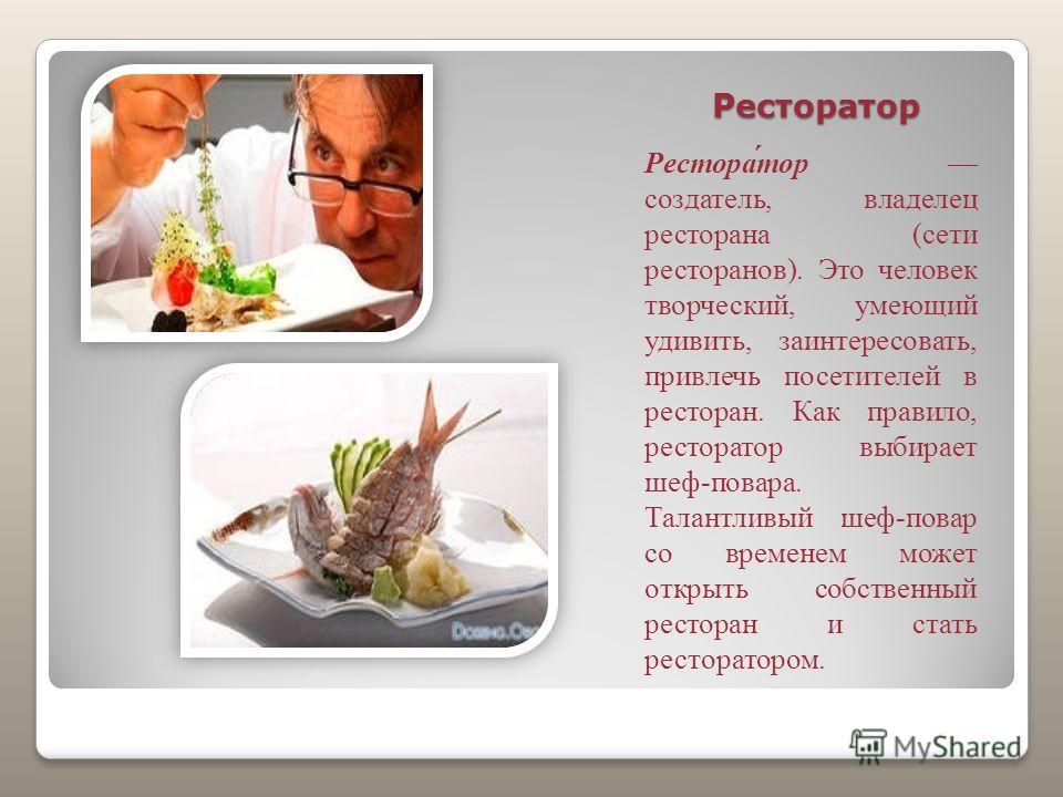 Ресторатор Рестора́тор создатель, владелец ресторана (сети ресторанов). Это человек творческий, умеющий удивить, заинтересовать, привлечь посетителей в ресторан. Как правило, ресторатор выбирает шеф-повара. Талантливый шеф-повар со временем может отк