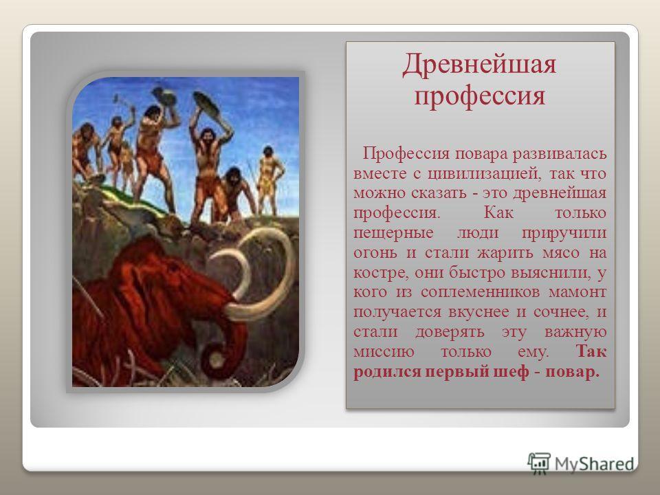 Древнейшая профессия Профессия повара развивалась вместе с цивилизацией, так что можно сказать - это древнейшая профессия. Как только пещерные люди приручили огонь и стали жарить мясо на костре, они быстро выяснили, у кого из соплеменников мамонт пол