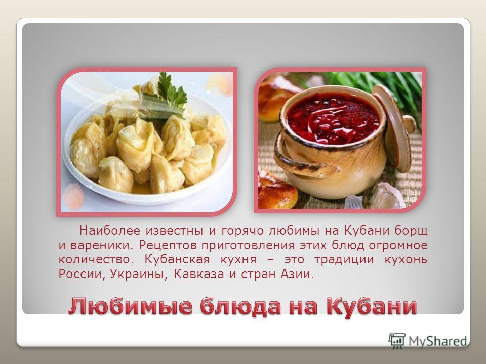 Наиболее известны и горячо любимы на Кубани борщ и вареники. Рецептов приготовления этих блюд огромное количество. Кубанская кухня – это традиции кухонь России, Украины, Кавказа и стран Азии.