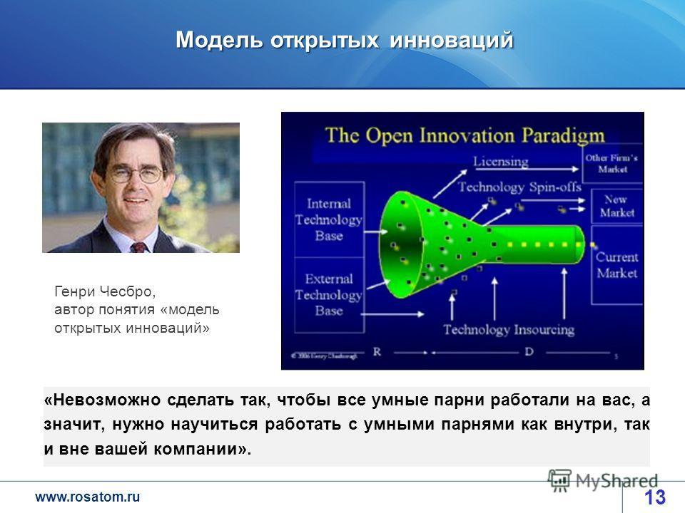 www.rosatom.ru Модель открытых инноваций 13 «Невозможно сделать так, чтобы все умные парни работали на вас, а значит, нужно научиться работать с умными парнями как внутри, так и вне вашей компании». Генри Чесбро, автор понятия «модель открытых иннова