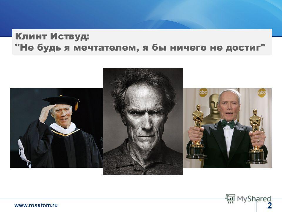 www.rosatom.ru 2 Клинт Иствуд: Не будь я мечтателем, я бы ничего не достиг