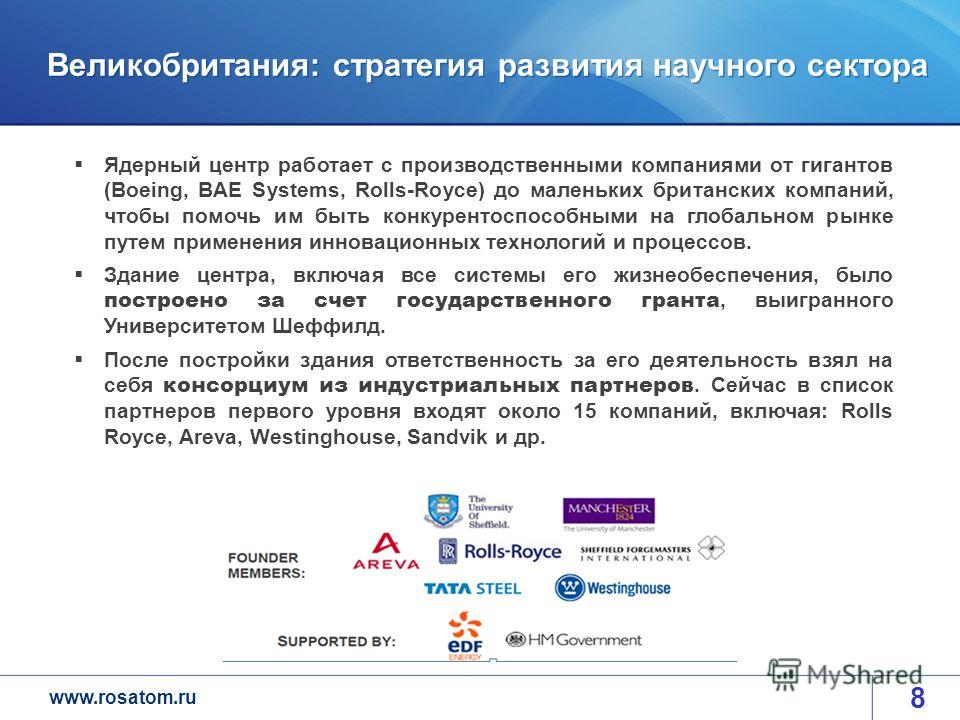 www.rosatom.ru Великобритания: стратегия развития научного сектора 8 Ядерный центр работает с производственными компаниями от гигантов (Boeing, BAE Systems, Rolls-Royce) до маленьких британских компаний, чтобы помочь им быть конкурентоспособными на г