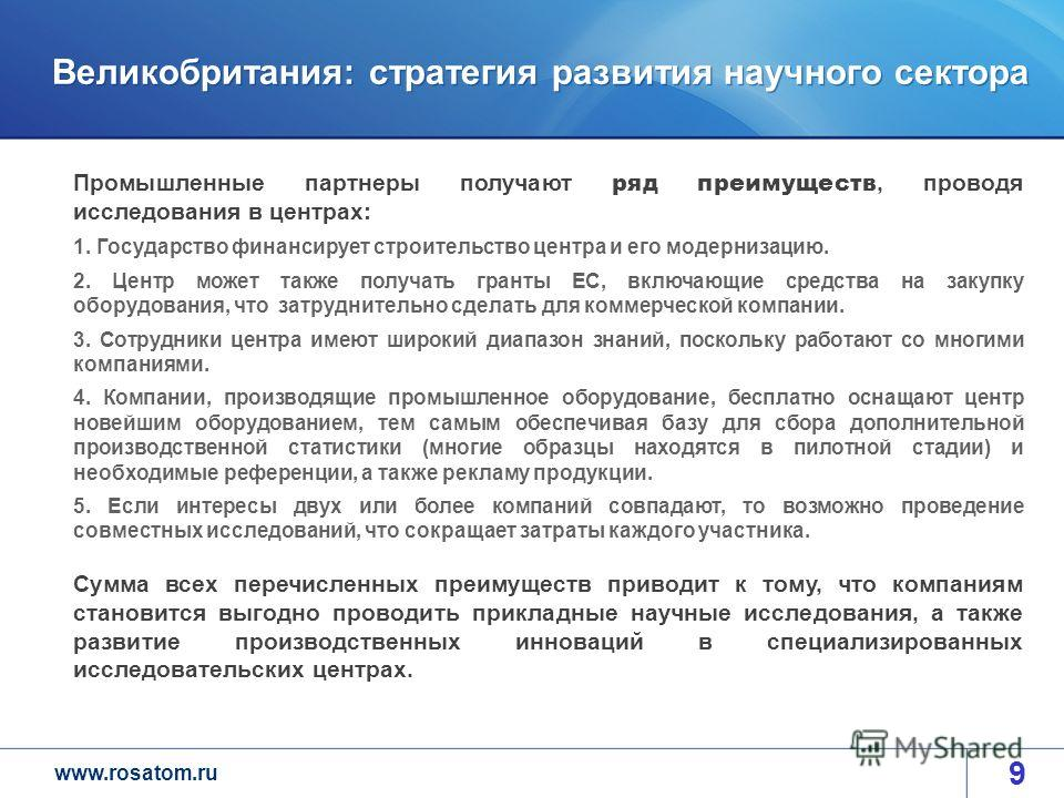 www.rosatom.ru Великобритания: стратегия развития научного сектора 9 Промышленные партнеры получают ряд преимуществ, проводя исследования в центрах: 1. Государство финансирует строительство центра и его модернизацию. 2. Центр может также получать гра