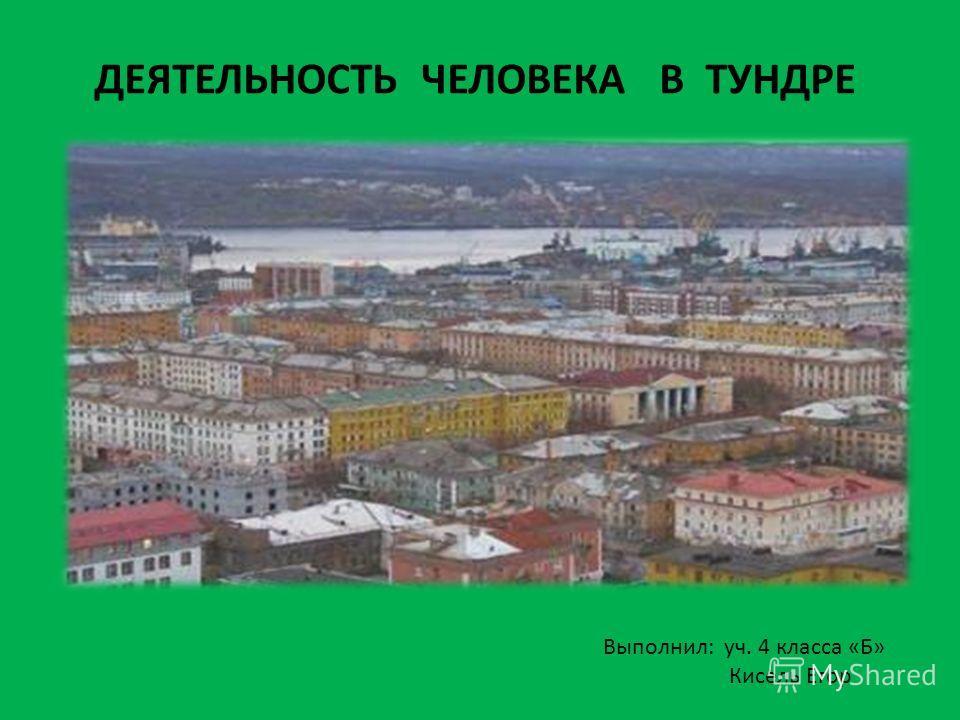 ДЕЯТЕЛЬНОСТЬ ЧЕЛОВЕКА В ТУНДРЕ Выполнил: уч. 4 класса «Б» Кисель Егор