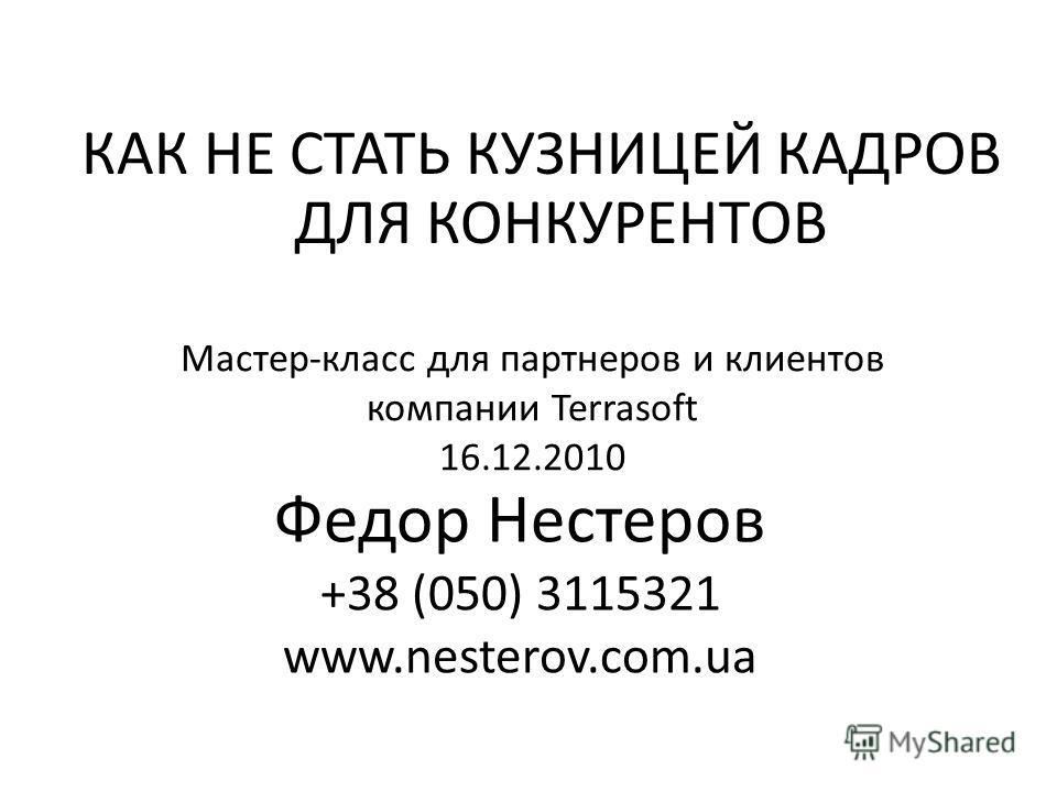 КАК НЕ СТАТЬ КУЗНИЦЕЙ КАДРОВ ДЛЯ КОНКУРЕНТОВ Федор Нестеров +38 (050) 3115321 www.nesterov.com.ua Мастер-класс для партнеров и клиентов компании Terrasoft 16.12.2010