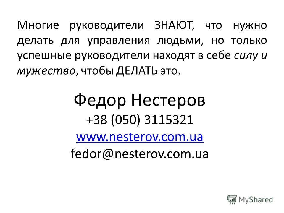 Многие руководители ЗНАЮТ, что нужно делать для управления людьми, но только успешные руководители находят в себе силу и мужество, чтобы ДЕЛАТЬ это. Федор Нестеров +38 (050) 3115321 www.nesterov.com.ua fedor@nesterov.com.ua