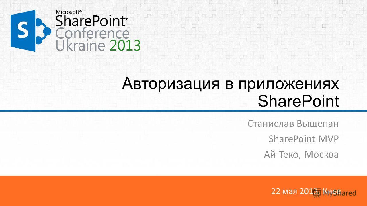 22 мая 2013, Киев Авторизация в приложениях SharePoint Станислав Выщепан SharePoint MVP Ай-Теко, Москва