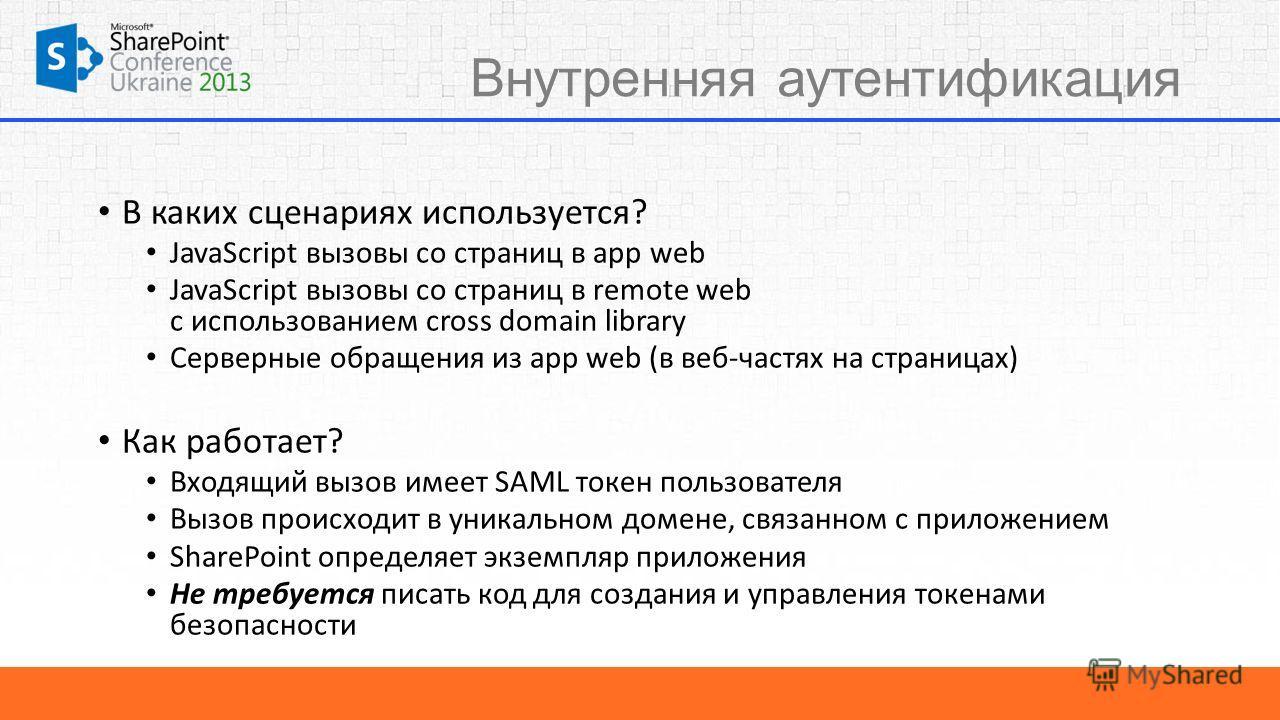 Внутренняя аутентификация В каких сценариях используется? JavaScript вызовы со страниц в app web JavaScript вызовы со страниц в remote web с использованием cross domain library Серверные обращения из app web (в веб-частях на страницах) Как работает?