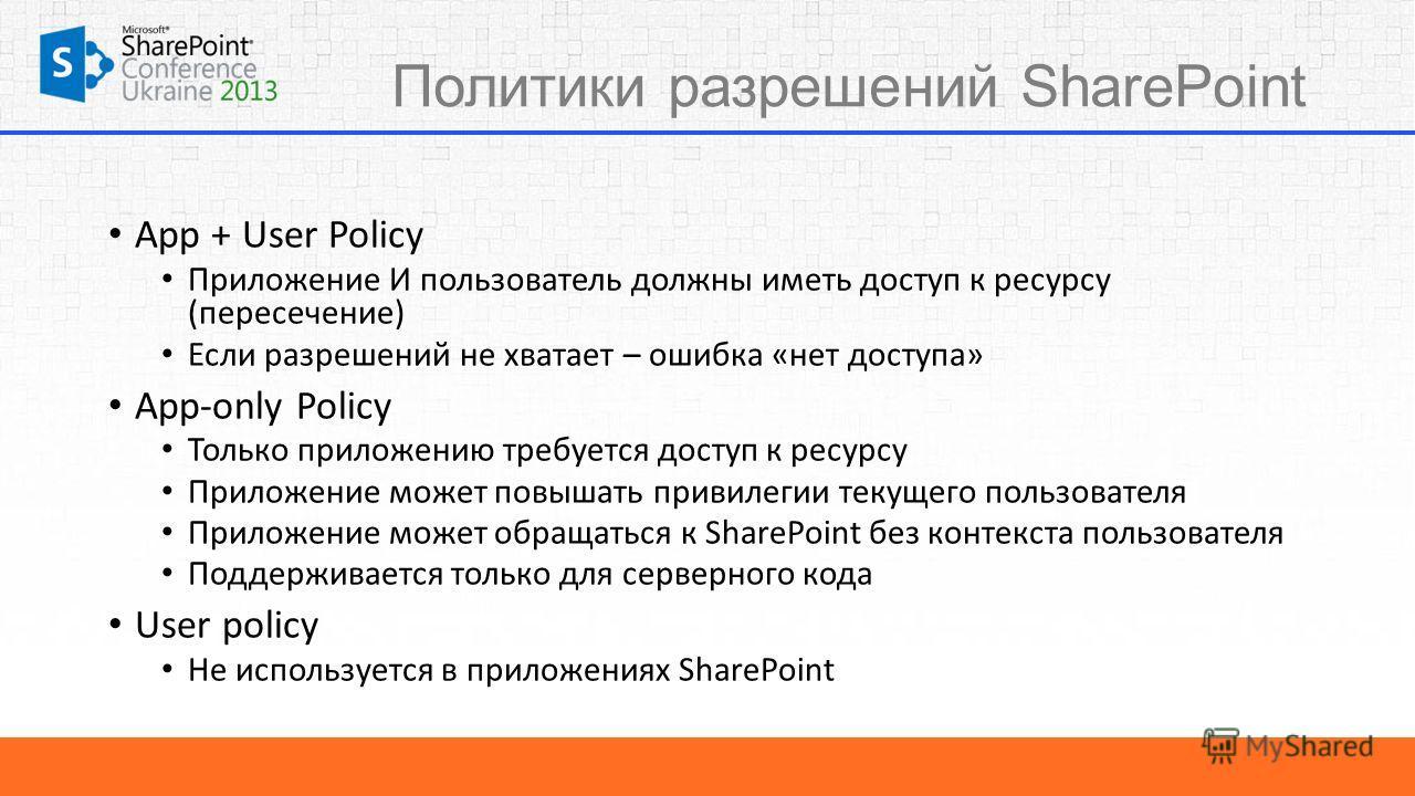 Политики разрешений SharePoint App + User Policy Приложение И пользователь должны иметь доступ к ресурсу (пересечение) Если разрешений не хватает – ошибка «нет доступа» App-only Policy Только приложению требуется доступ к ресурсу Приложение может пов