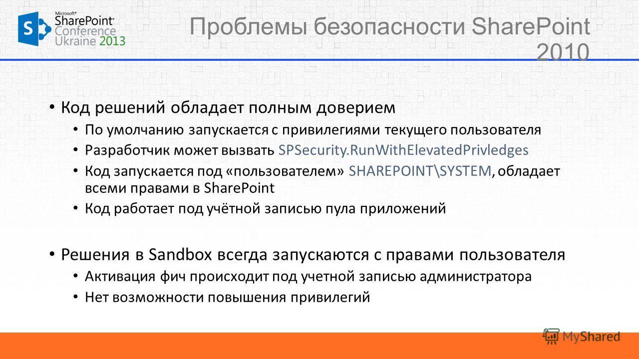 Проблемы безопасности SharePoint 2010 Код решений обладает полным доверием По умолчанию запускается с привилегиями текущего пользователя Разработчик может вызвать SPSecurity.RunWithElevatedPrivledges Код запускается под «пользователем» SHAREPOINT\SYS