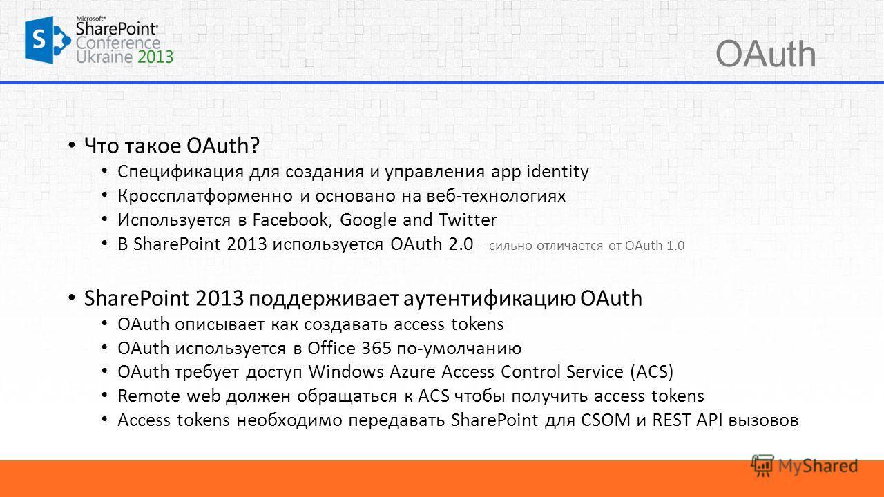 OAuth Что такое OAuth? Спецификация для создания и управления app identity Кроссплатформенно и основано на веб-технологиях Используется в Facebook, Google and Twitter В SharePoint 2013 используется OAuth 2.0 – сильно отличается от OAuth 1.0 SharePoin