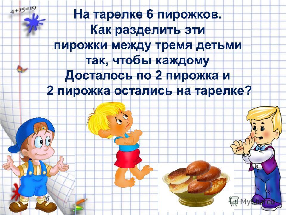 На тарелке 6 пирожков. Как разделить эти пирожки между тремя детьми так, чтобы каждому Досталось по 2 пирожка и 2 пирожка остались на тарелке?