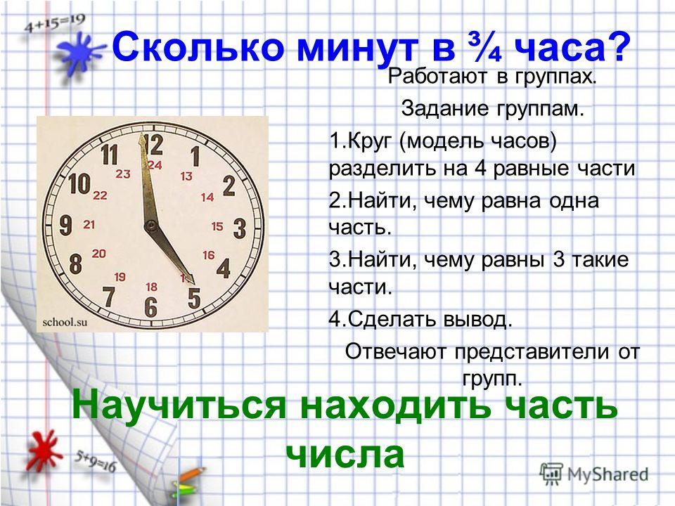 Сколько минут в ¾ часа? Работают в группах. Задание группам. 1.Круг (модель часов) разделить на 4 равные части 2.Найти, чему равна одна часть. 3.Найти, чему равны 3 такие части. 4.Сделать вывод. Отвечают представители от групп. Научиться находить час