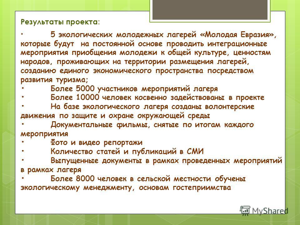 Результаты проекта : 5 экологических молодежных лагерей «Молодая Евразия», которые будут на постоянной основе проводить интеграционные мероприятия приобщения молодежи к общей культуре, ценностям народов, проживающих на территории размещения лагерей,