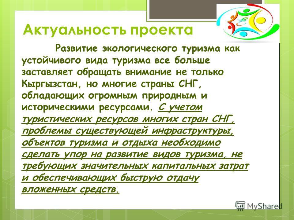 Актуальность проекта Развитие экологического туризма как устойчивого вида туризма все больше заставляет обращать внимание не только Кыргызстан, но многие страны СНГ, обладающих огромным природным и историческими ресурсами. С учетом туристических ресу