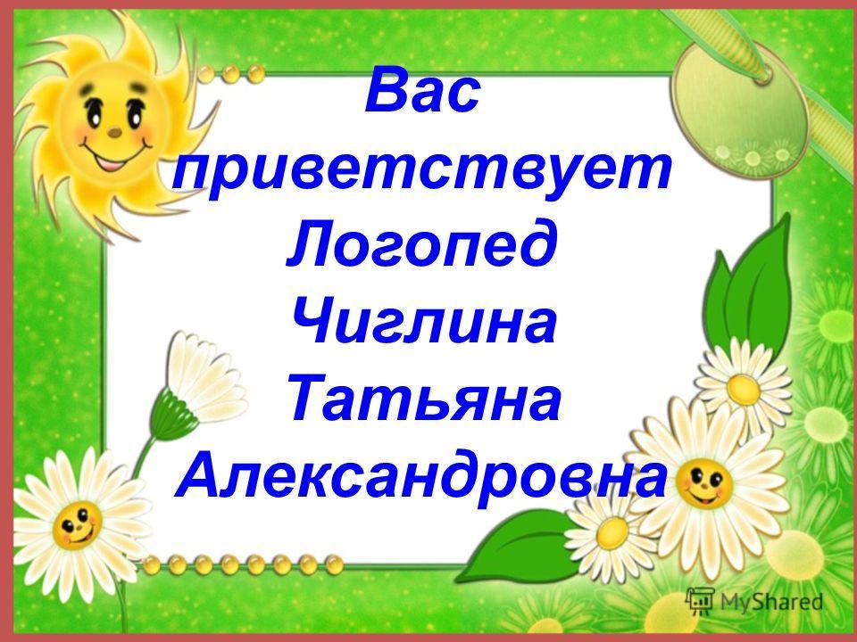 Вас приветствует Логопед Чиглина Татьяна Александровна