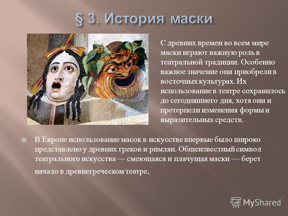 В Европе использование масок в искусстве впервые было широко представлено у древних греков и римлян. Общеизвестный символ театрального искусства смеющаяся и плачущая маски берет начало в древнегреческом театре. С древних времен во всем мире маски игр