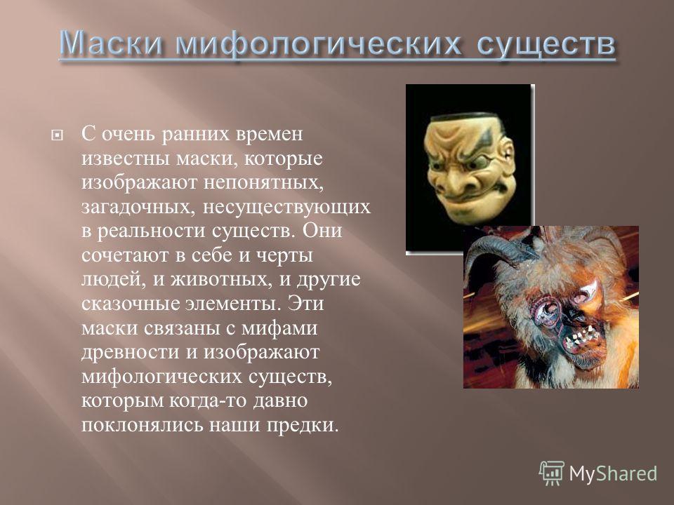 С очень ранних времен известны маски, которые изображают непонятных, загадочных, несуществующих в реальности существ. Они сочетают в себе и черты людей, и животных, и другие сказочные элементы. Эти маски связаны с мифами древности и изображают мифоло