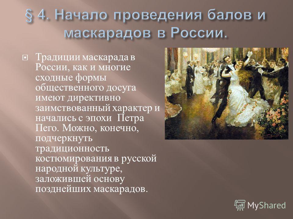 Традиции маскарада в России, как и многие сходные формы общественного досуга имеют директивно заимствованный характер и начались с эпохи Петра Пего. Можно, конечно, подчеркнуть традиционность костюмирования в русской народной культуре, заложившей осн